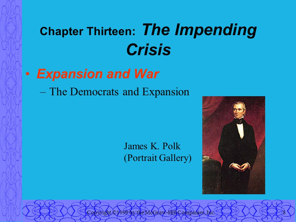 Copyright ©1999 by the McGraw-Hill Companies, Inc.8 Chapter Thirteen: The Impending Crisis Expansion and War –The Democrats and Expansion James K.