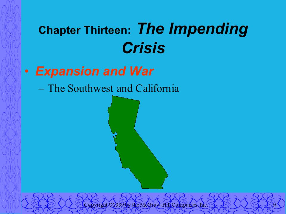 Copyright ©1999 by the McGraw-Hill Companies, Inc.9 Chapter Thirteen: The Impending Crisis Expansion and War –The Southwest and California
