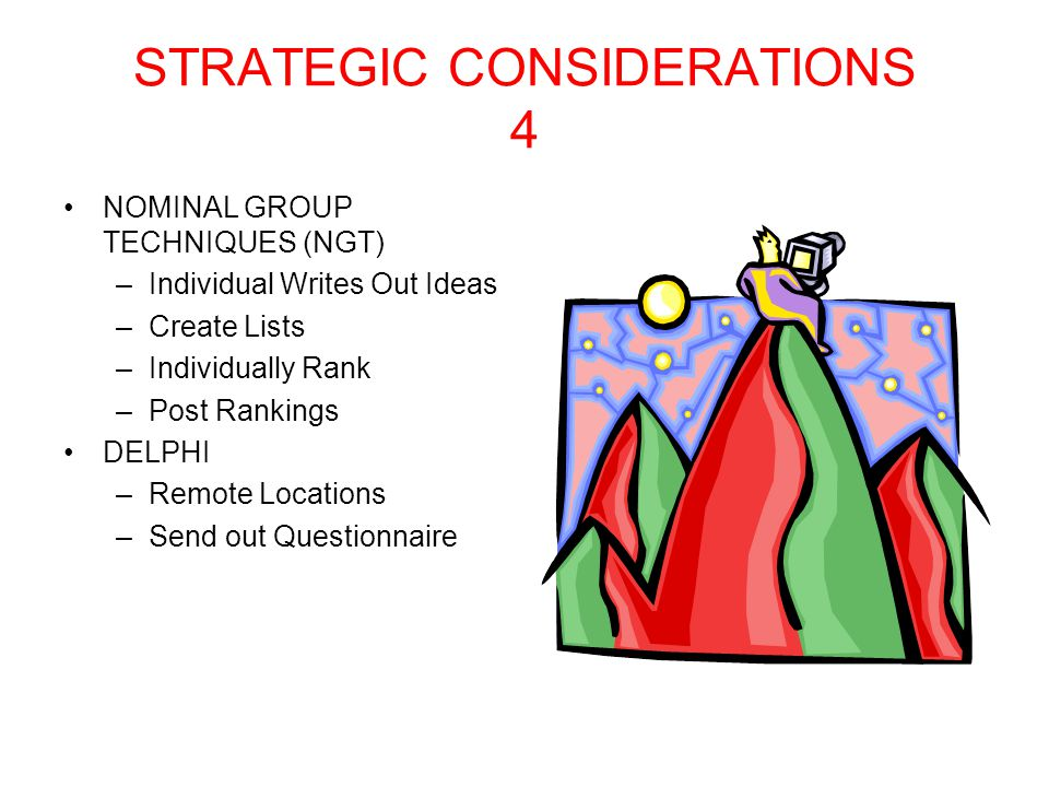 STRATEGIC CONSIDERATIONS 3 Meeting Format –Traditional Determine Problem-Determine Cause-Determine Criteria to Eliminate Problem-Determine Possible Solutions-Determine Best Solution- Implementation –Postproblem and Consensus Obtain Group Consensus through polling –Brainstorming Generate As Many Ideas As Possible –All Ideas Accepted –No Criticism Allowed –Encourage Elaborations and Combinations