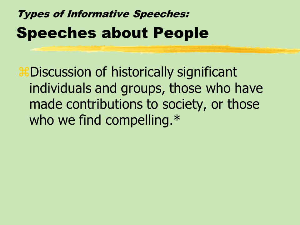 Types of Informative Speeches: Speeches about People zDiscussion of historically significant individuals and groups, those who have made contributions to society, or those who we find compelling.*