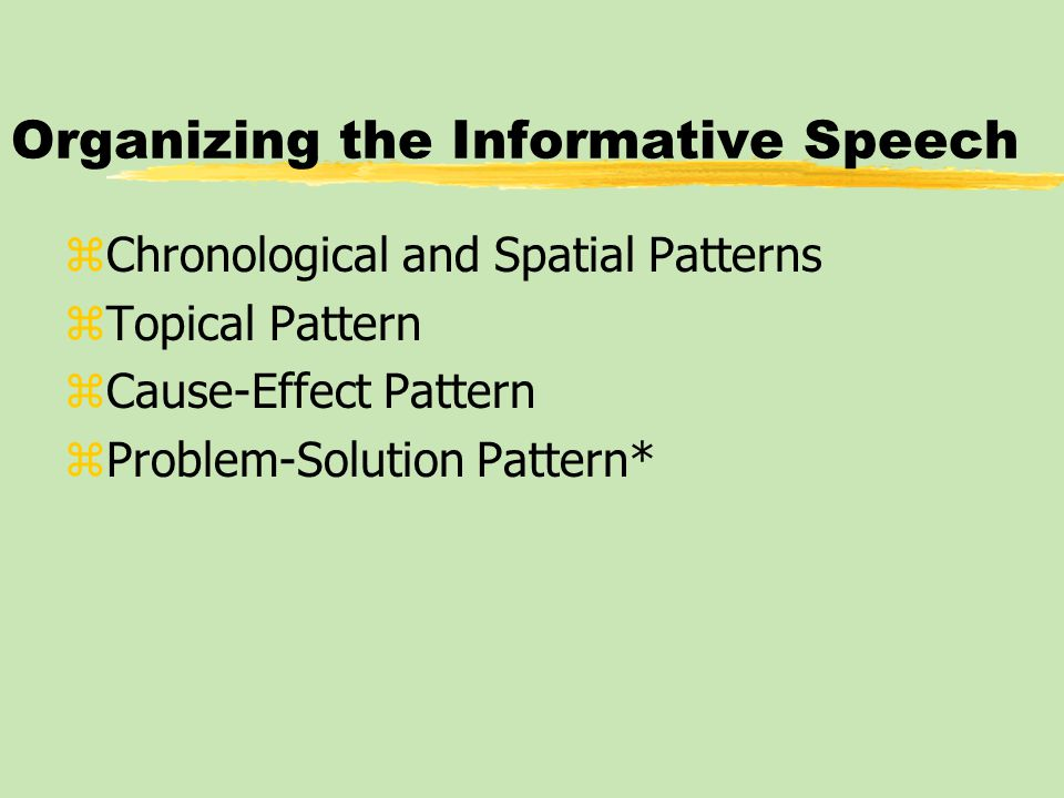 Organizing the Informative Speech zChronological and Spatial Patterns zTopical Pattern zCause-Effect Pattern zProblem-Solution Pattern*