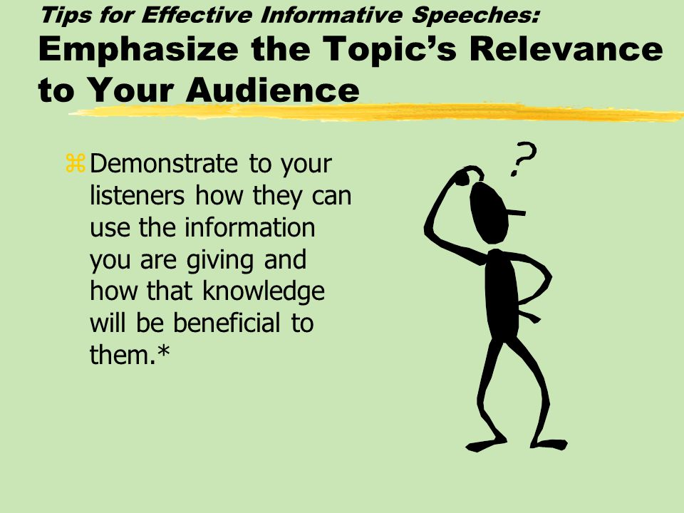 Tips for Effective Informative Speeches: Emphasize the Topic's Relevance to Your Audience zDemonstrate to your listeners how they can use the information you are giving and how that knowledge will be beneficial to them.*