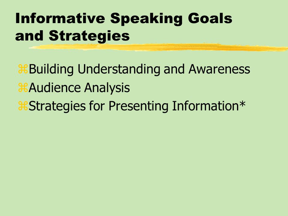 Informative Speaking Goals and Strategies zBuilding Understanding and Awareness zAudience Analysis zStrategies for Presenting Information*