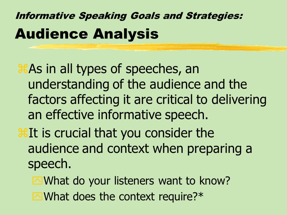 Informative Speaking Goals and Strategies: Audience Analysis zAs in all types of speeches, an understanding of the audience and the factors affecting it are critical to delivering an effective informative speech.