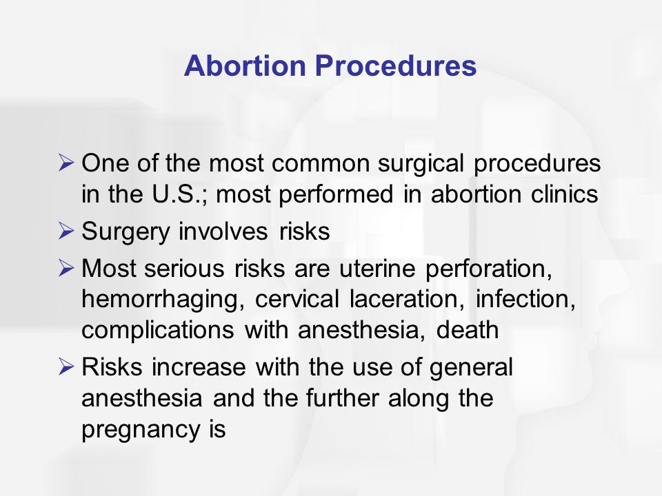 Abortion Procedures  One of the most common surgical procedures in the U.S.; most performed in abortion clinics  Surgery involves risks  Most serio