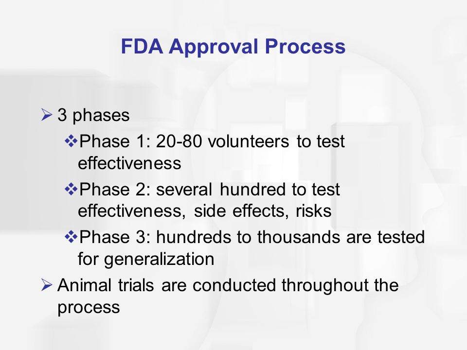 FDA Approval Process  3 phases  Phase 1: 20-80 volunteers to test effectiveness  Phase 2: several hundred to test effectiveness, side effects, risk