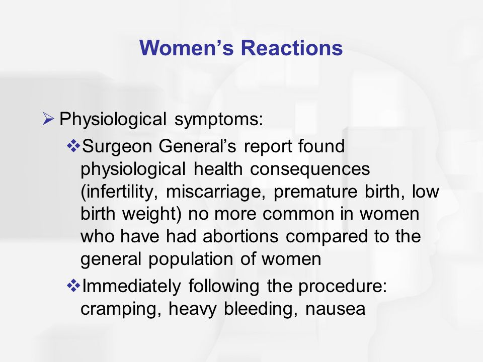 Women's Reactions  Physiological symptoms:  Surgeon General's report found physiological health consequences (infertility, miscarriage, premature bi
