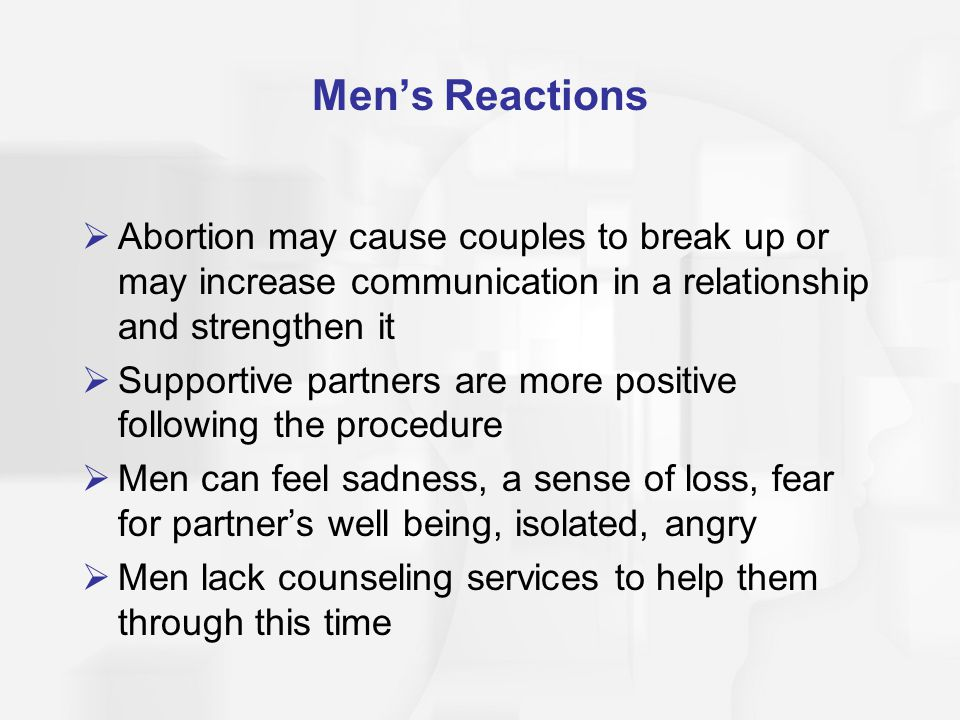 Men's Reactions  Abortion may cause couples to break up or may increase communication in a relationship and strengthen it  Supportive partners are m