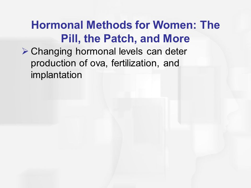 Hormonal Methods for Women: The Pill, the Patch, and More  Changing hormonal levels can deter production of ova, fertilization, and implantation