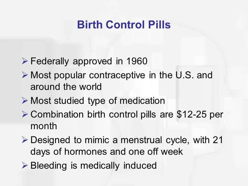 Birth Control Pills  Federally approved in 1960  Most popular contraceptive in the U.S. and around the world  Most studied type of medication  Com
