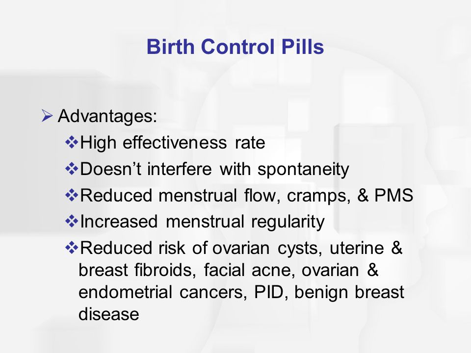 Birth Control Pills  Advantages:  High effectiveness rate  Doesn't interfere with spontaneity  Reduced menstrual flow, cramps, & PMS  Increased m