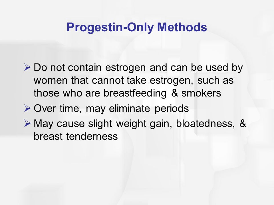 Progestin-Only Methods  Do not contain estrogen and can be used by women that cannot take estrogen, such as those who are breastfeeding & smokers  O
