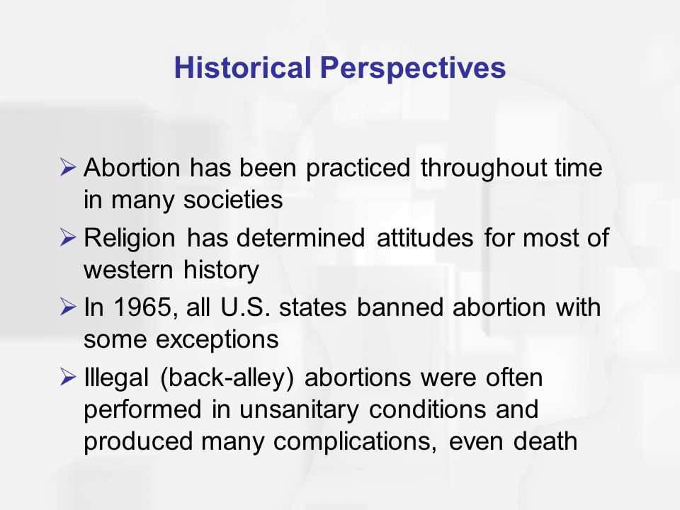 Historical Perspectives  Abortion has been practiced throughout time in many societies  Religion has determined attitudes for most of western histor