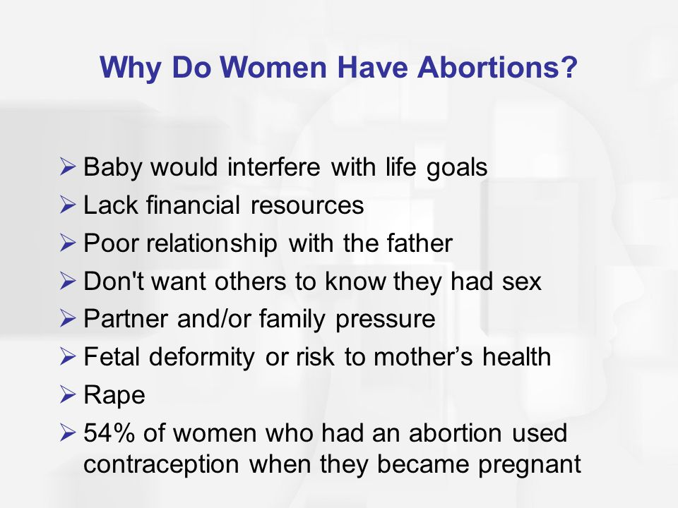 Why Do Women Have Abortions?  Baby would interfere with life goals  Lack financial resources  Poor relationship with the father  Don't want others