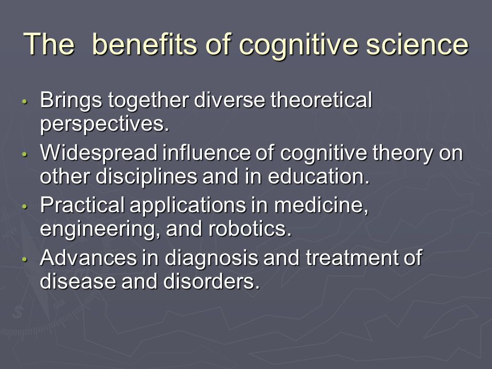 The benefits of cognitive science Brings together diverse theoretical perspectives.