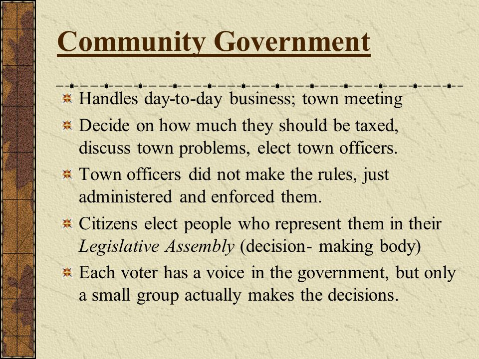 Community Government Handles day-to-day business; town meeting Decide on how much they should be taxed, discuss town problems, elect town officers.