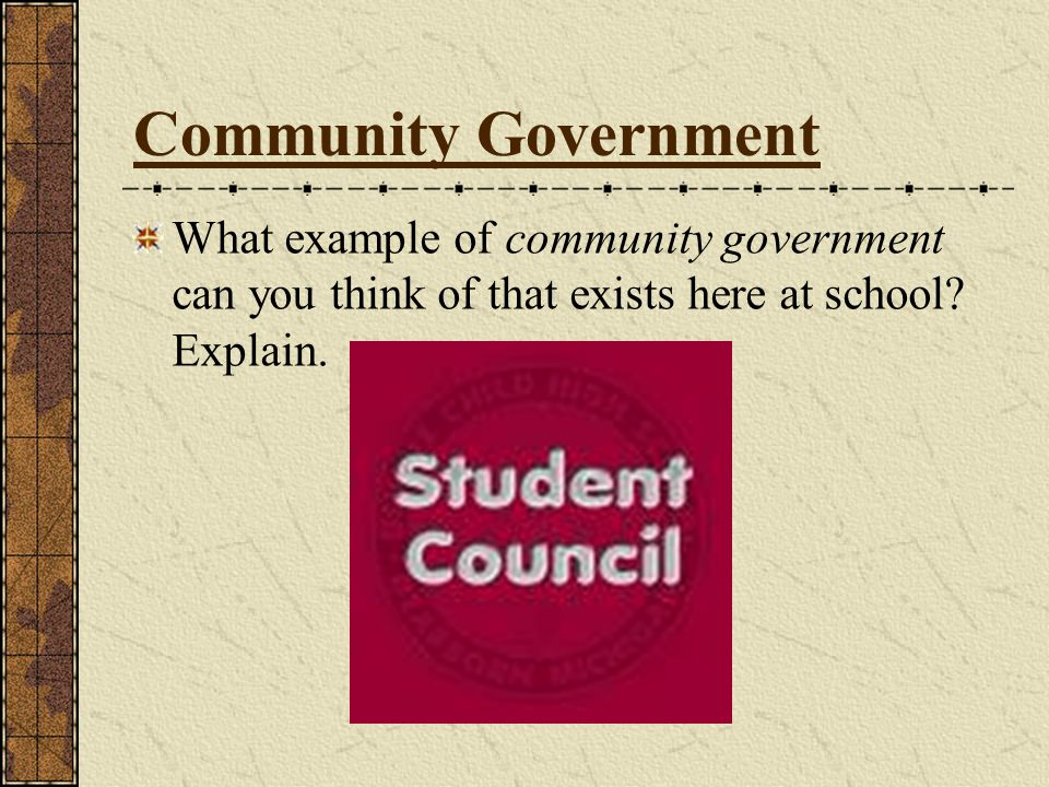 Community Government What example of community government can you think of that exists here at school.