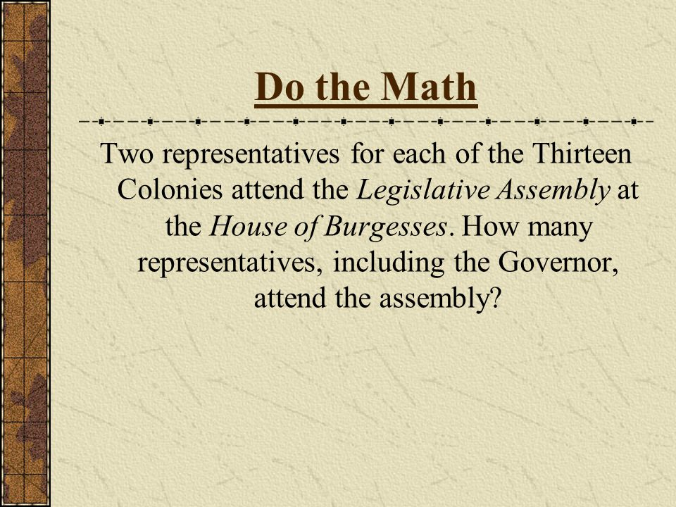 Do the Math Two representatives for each of the Thirteen Colonies attend the Legislative Assembly at the House of Burgesses.