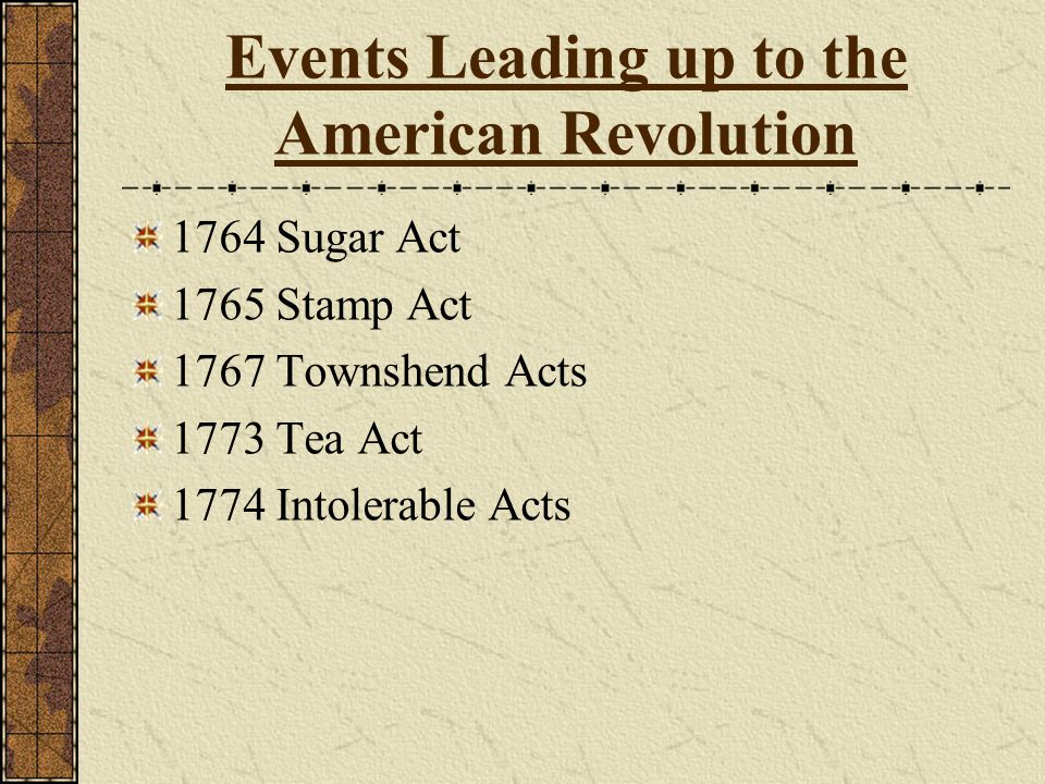 Events Leading up to the American Revolution 1764 Sugar Act 1765 Stamp Act 1767 Townshend Acts 1773 Tea Act 1774 Intolerable Acts