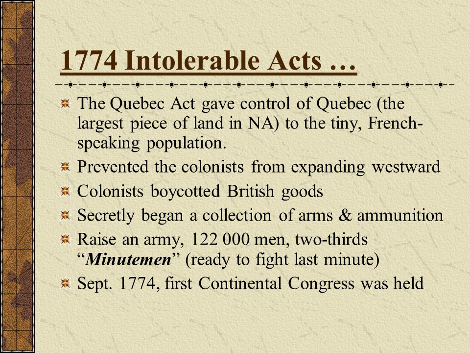 1774 Intolerable Acts … The Quebec Act gave control of Quebec (the largest piece of land in NA) to the tiny, French- speaking population.