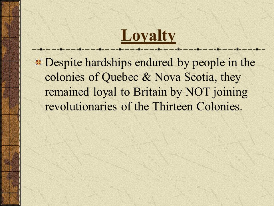 Loyalty Despite hardships endured by people in the colonies of Quebec & Nova Scotia, they remained loyal to Britain by NOT joining revolutionaries of the Thirteen Colonies.