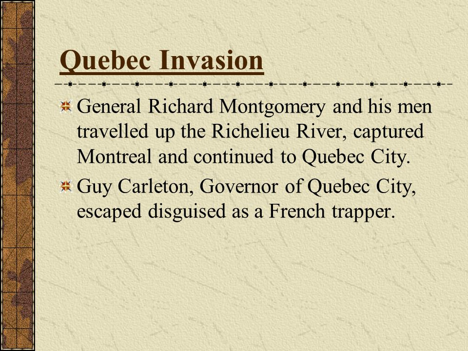 Quebec Invasion General Richard Montgomery and his men travelled up the Richelieu River, captured Montreal and continued to Quebec City.