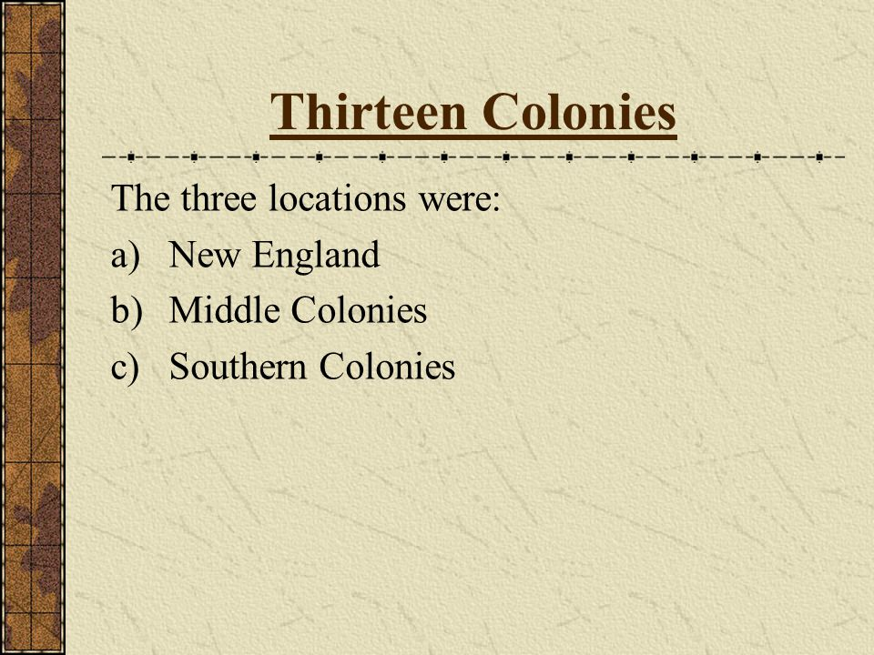 Thirteen Colonies The three locations were: a)New England b)Middle Colonies c)Southern Colonies