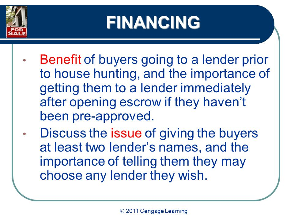 © 2011 Cengage Learning FINANCING Benefit of buyers going to a lender prior to house hunting, and the importance of getting them to a lender immediately after opening escrow if they haven't been pre-approved.