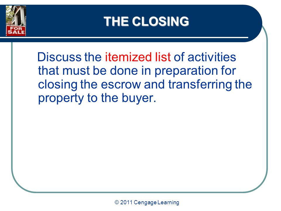 © 2011 Cengage Learning THE CLOSING Discuss the itemized list of activities that must be done in preparation for closing the escrow and transferring the property to the buyer.