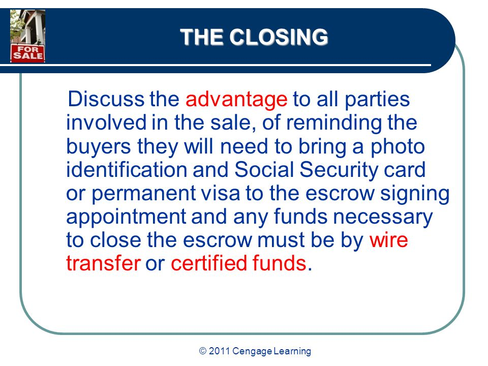 © 2011 Cengage Learning THE CLOSING Discuss the advantage to all parties involved in the sale, of reminding the buyers they will need to bring a photo identification and Social Security card or permanent visa to the escrow signing appointment and any funds necessary to close the escrow must be by wire transfer or certified funds.