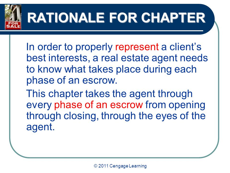 RATIONALE FOR CHAPTER In order to properly represent a client's best interests, a real estate agent needs to know what takes place during each phase of an escrow.