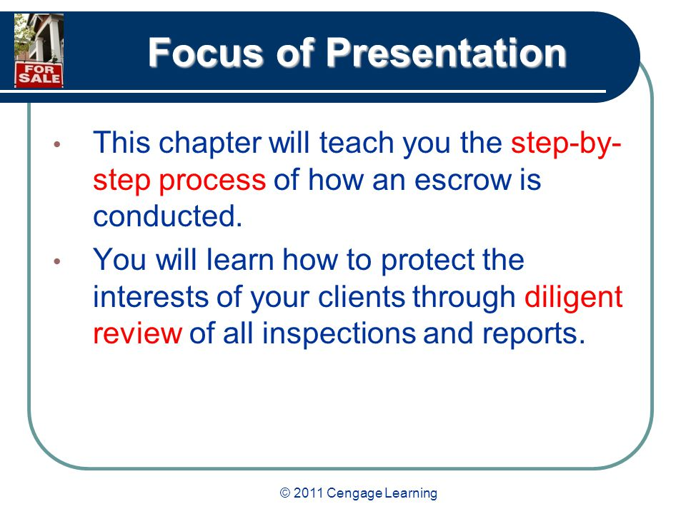 © 2011 Cengage Learning Focus of Presentation This chapter will teach you the step-by- step process of how an escrow is conducted.