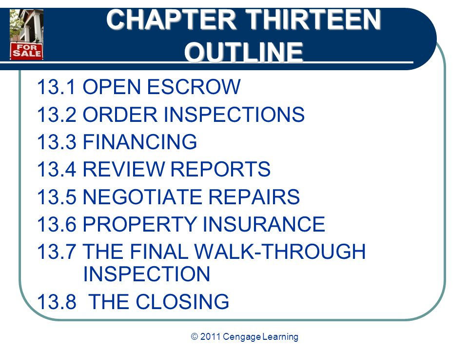 © 2011 Cengage Learning CHAPTER THIRTEEN OUTLINE 13.1 OPEN ESCROW 13.2 ORDER INSPECTIONS 13.3 FINANCING 13.4 REVIEW REPORTS 13.5 NEGOTIATE REPAIRS 13.6 PROPERTY INSURANCE 13.7 THE FINAL WALK-THROUGH INSPECTION 13.8 THE CLOSING