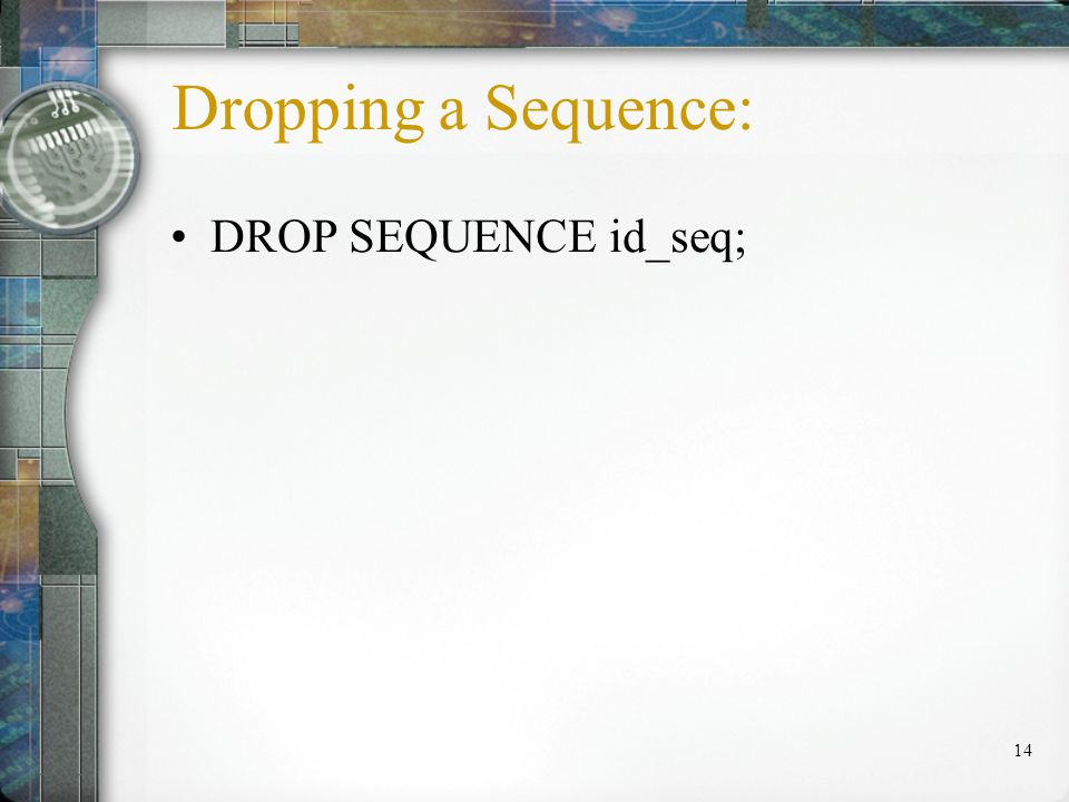 14 Dropping a Sequence: DROP SEQUENCE id_seq;