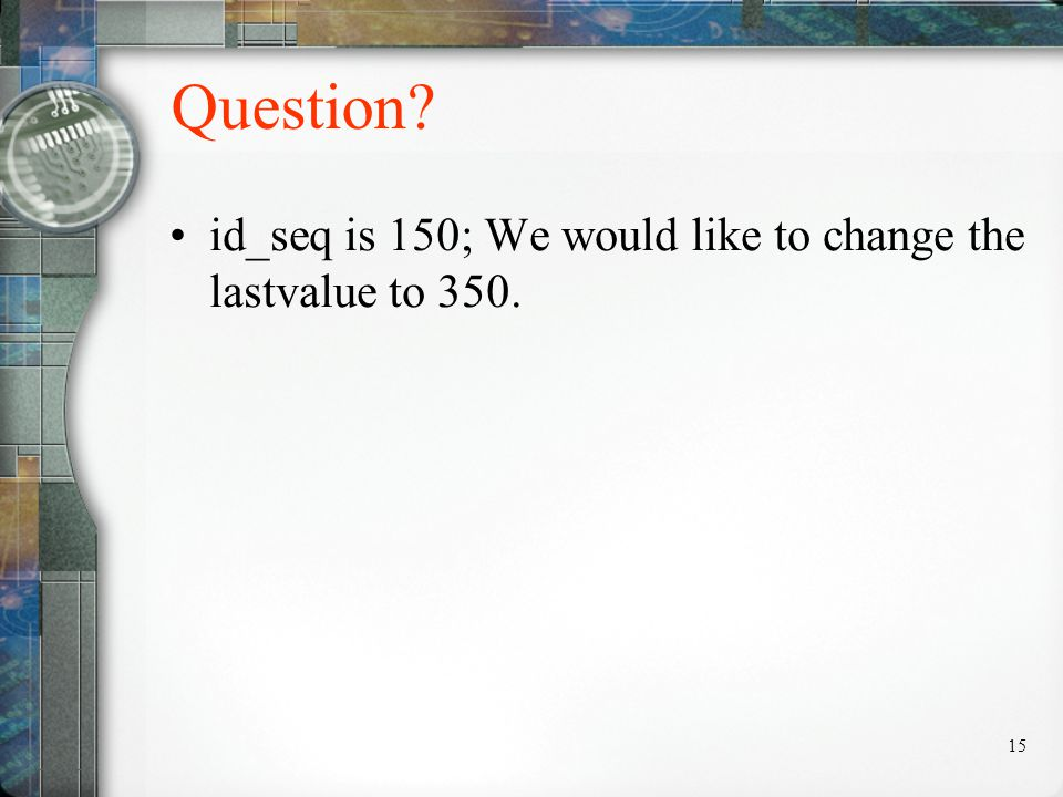 15 Question id_seq is 150; We would like to change the lastvalue to 350.