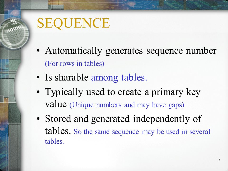 3 SEQUENCE Automatically generates sequence number (For rows in tables) Is sharable among tables.