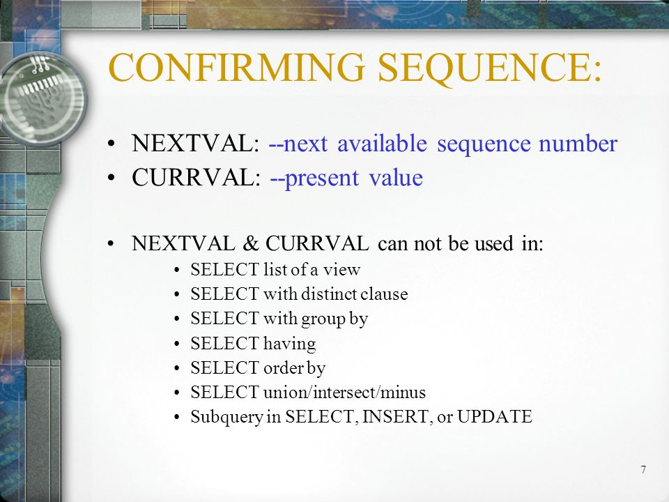 8 USING A SEQUENCE: INSERT INTO student (id, name) VALUES(id_seq.NEXTVAL, &name ); View the current value of the sequence id_seq: SELECTid_seq.CURRVAL FROMdual;