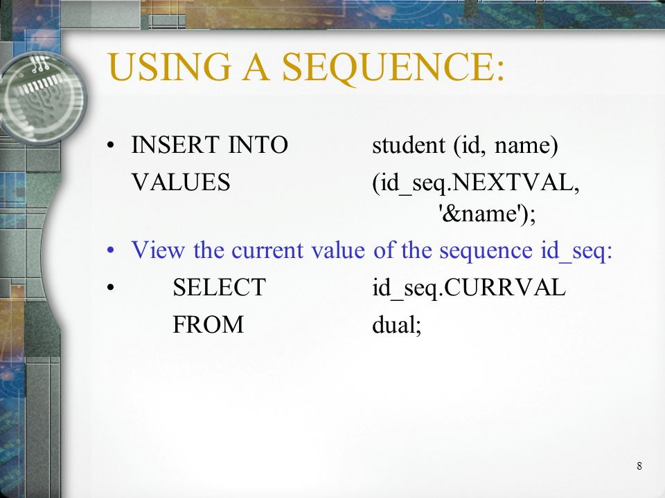 9 USING A SEQUENCE: SELECT id_seq.CURRVAL, id_seq.NEXTVAL FROM dual; --if currval and nextval is used in the same query, both return the same number.