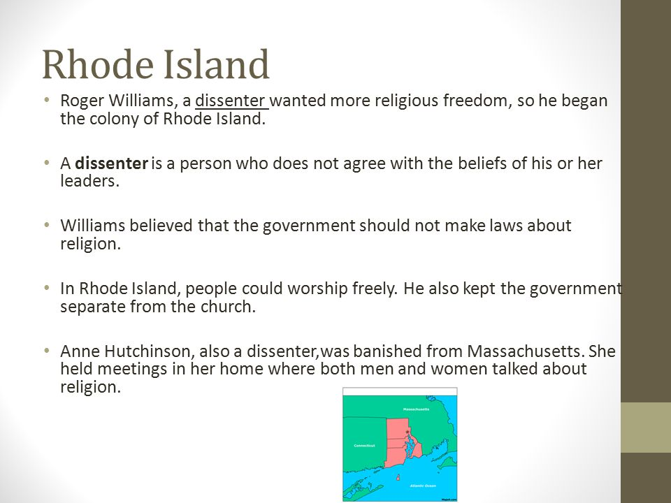 Rhode Island Roger Williams, a dissenter wanted more religious freedom, so he began the colony of Rhode Island. A dissenter is a person who does not a