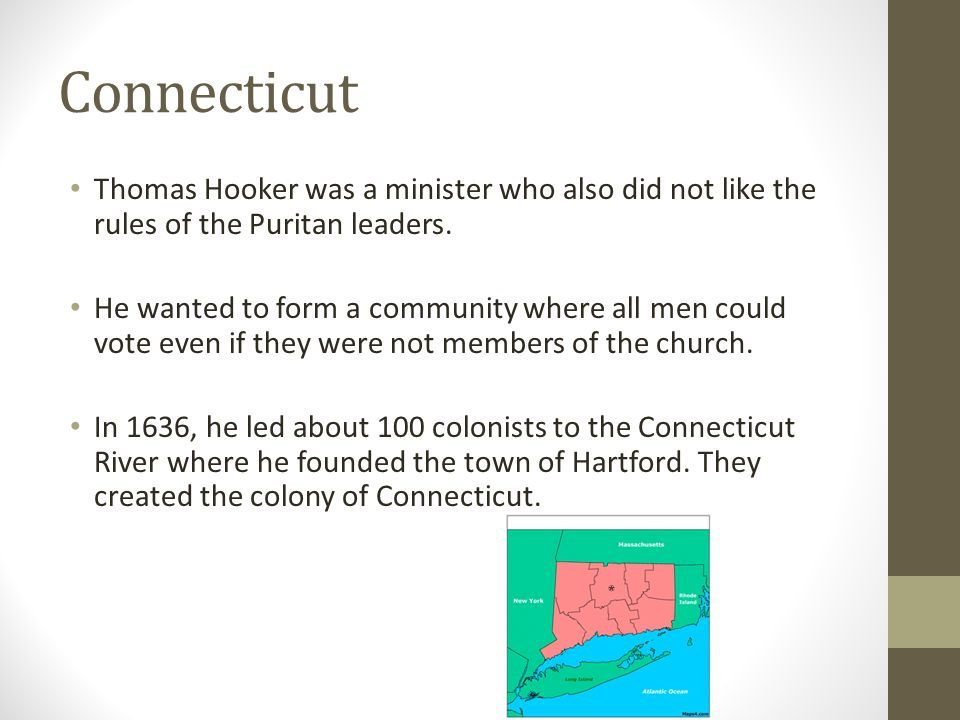 Connecticut Thomas Hooker was a minister who also did not like the rules of the Puritan leaders. He wanted to form a community where all men could vot