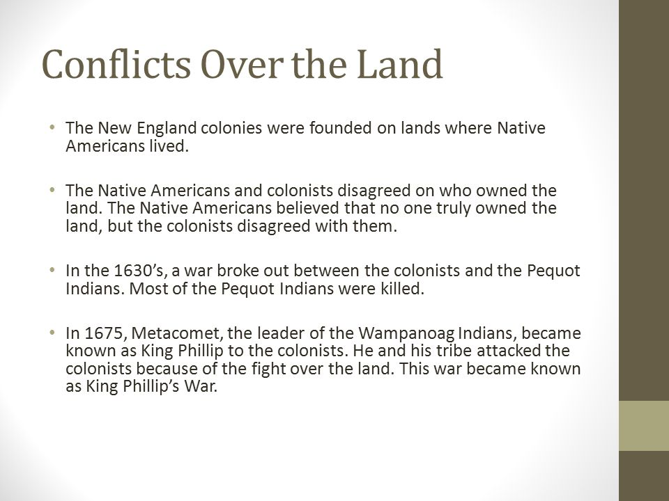 Conflicts Over the Land The New England colonies were founded on lands where Native Americans lived. The Native Americans and colonists disagreed on w