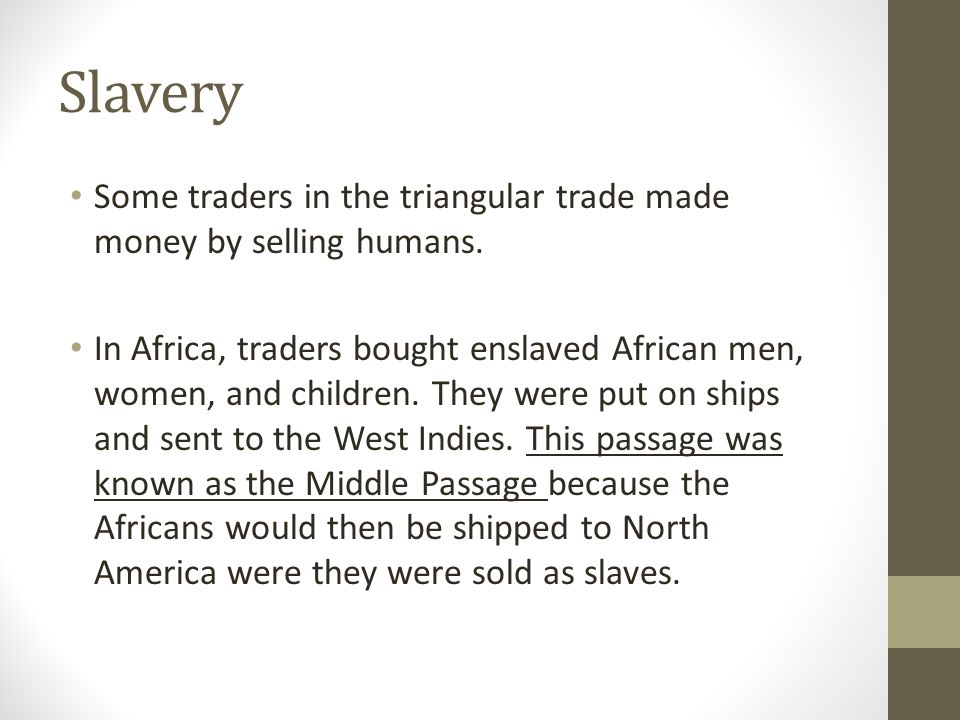 Slavery Some traders in the triangular trade made money by selling humans. In Africa, traders bought enslaved African men, women, and children. They w