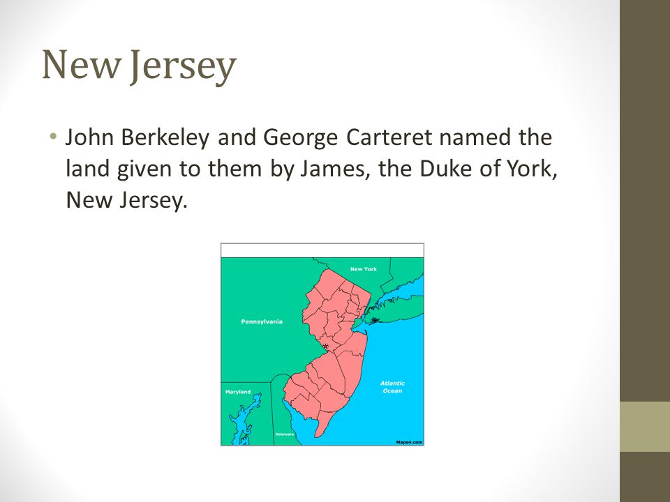 New Jersey John Berkeley and George Carteret named the land given to them by James, the Duke of York, New Jersey.
