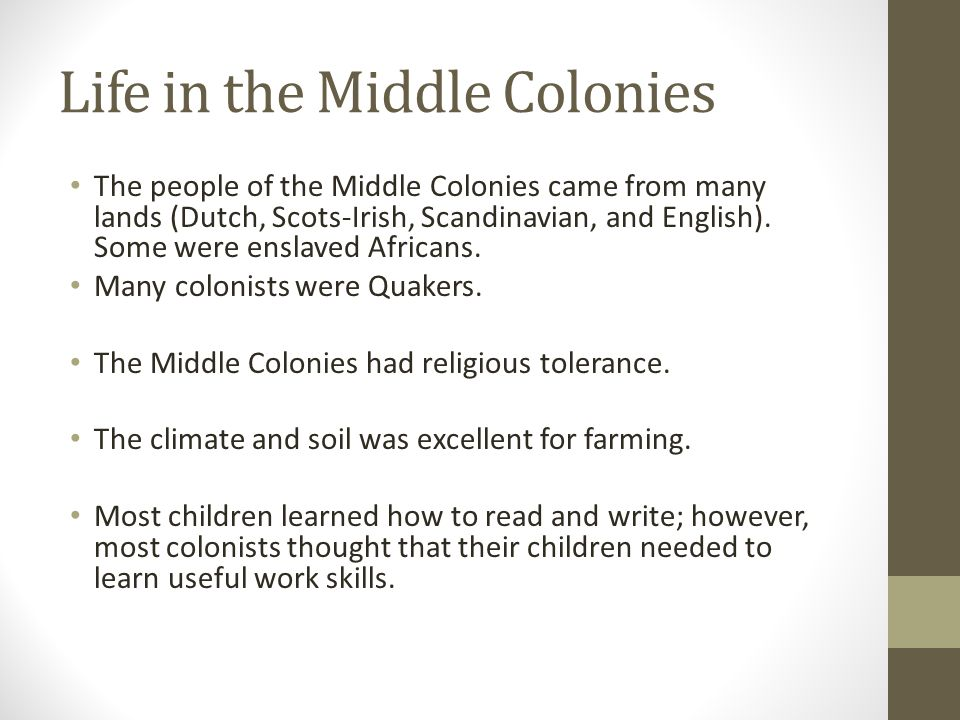 Life in the Middle Colonies The people of the Middle Colonies came from many lands (Dutch, Scots-Irish, Scandinavian, and English). Some were enslaved