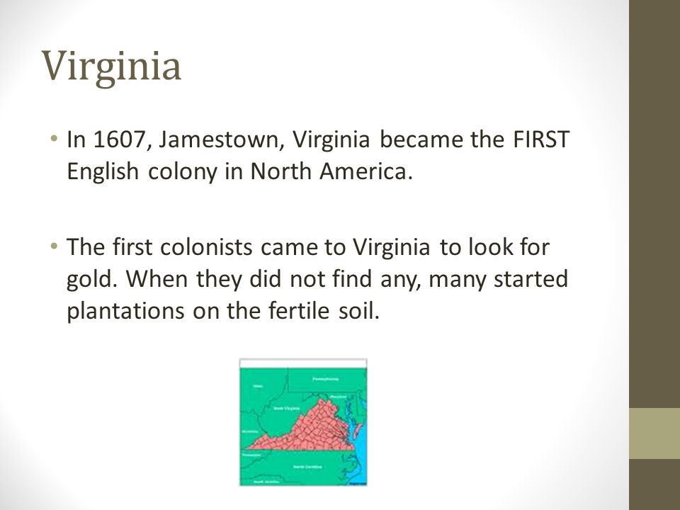 Virginia In 1607, Jamestown, Virginia became the FIRST English colony in North America. The first colonists came to Virginia to look for gold. When th