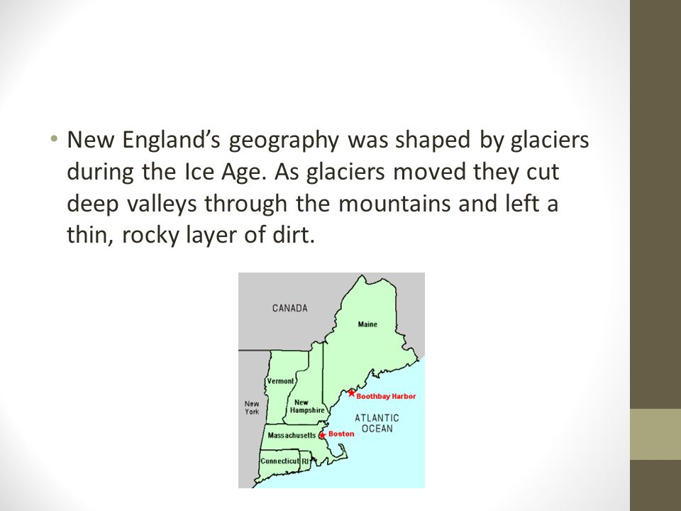 New England's geography was shaped by glaciers during the Ice Age. As glaciers moved they cut deep valleys through the mountains and left a thin, rock