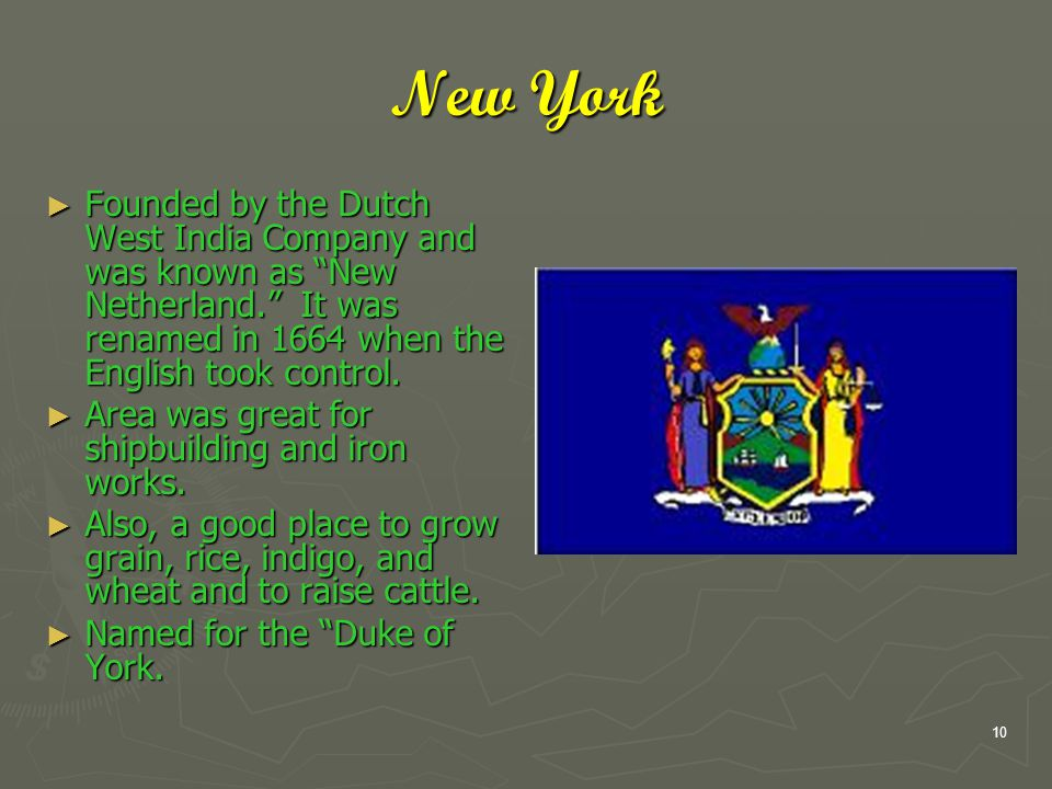 10 New York ► Founded by the Dutch West India Company and was known as New Netherland. It was renamed in 1664 when the English took control.
