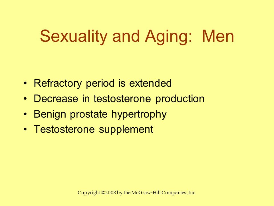 Copyright ©2008 by the McGraw-Hill Companies, Inc. Sexuality and Aging: Men Refractory period is extended Decrease in testosterone production Benign p