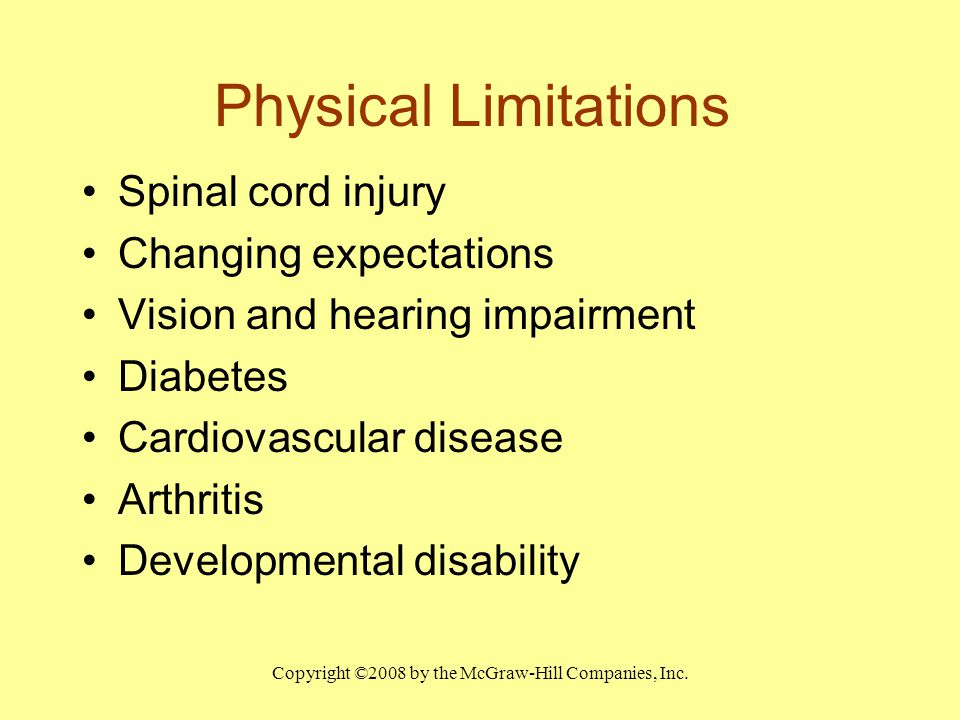 Copyright ©2008 by the McGraw-Hill Companies, Inc. Physical Limitations Spinal cord injury Changing expectations Vision and hearing impairment Diabete