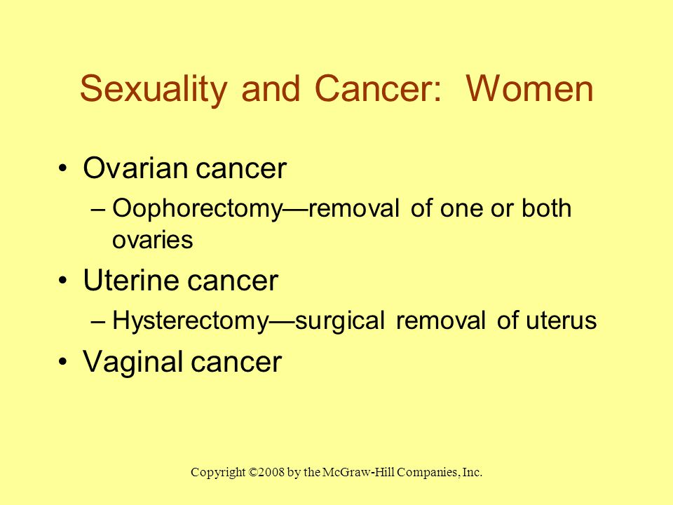 Copyright ©2008 by the McGraw-Hill Companies, Inc. Sexuality and Cancer: Women Ovarian cancer –Oophorectomy—removal of one or both ovaries Uterine can